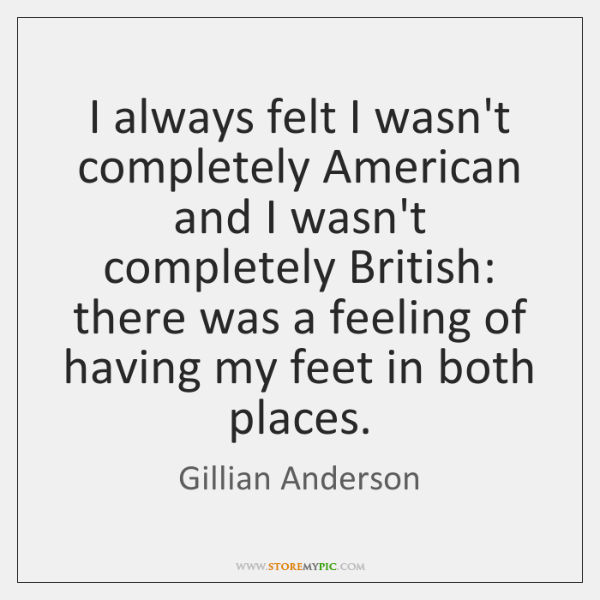I always felt I wasn't completely American and I wasn't completely British: ...