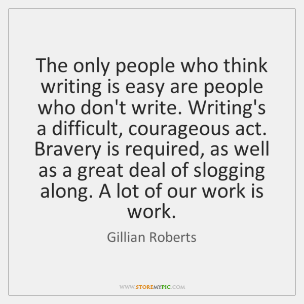 The only people who think writing is easy are people who don't ...