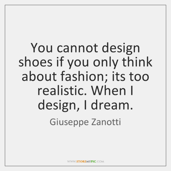 You cannot design shoes if you only think about fashion; its too ...