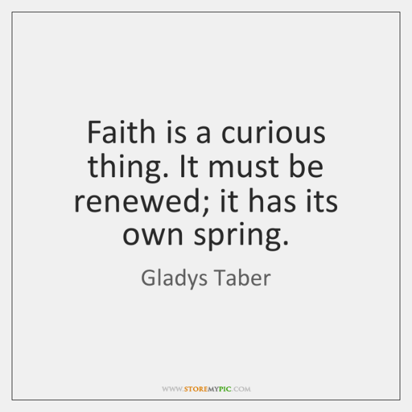 Faith is a curious thing. It must be renewed; it has its ...