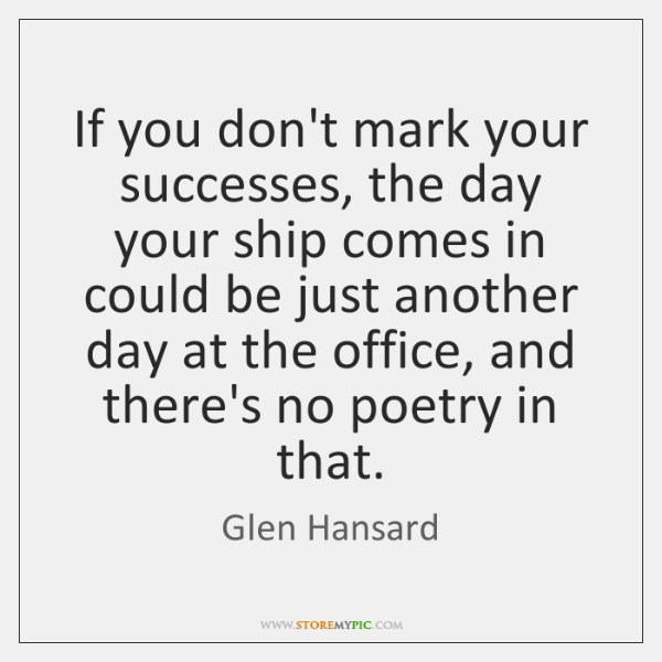 If you don't mark your successes, the day your ship comes in ...