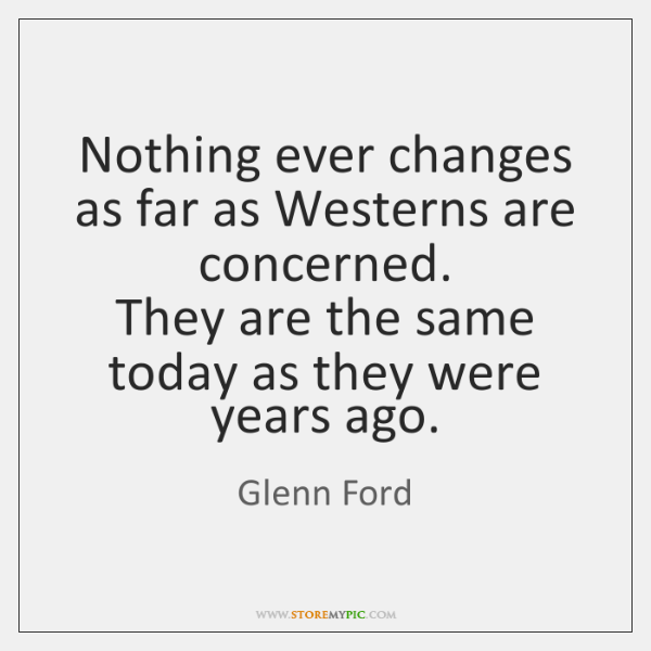 Nothing ever changes as far as Westerns are concerned.  They are the ...