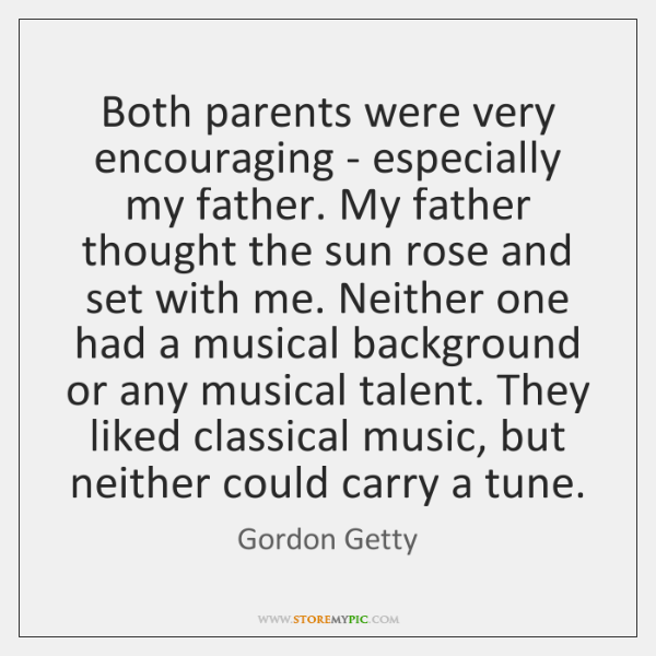 Both parents were very encouraging - especially my father. My father thought ...