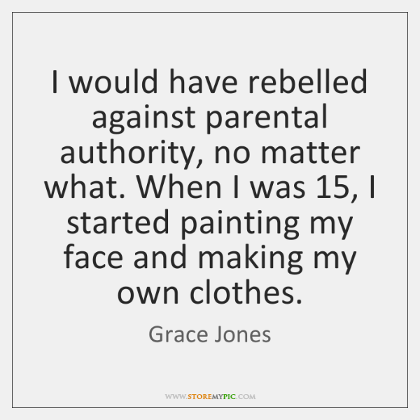 I would have rebelled against parental authority, no matter what. When I ...