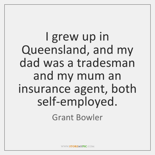 I grew up in Queensland, and my dad was a tradesman and ...