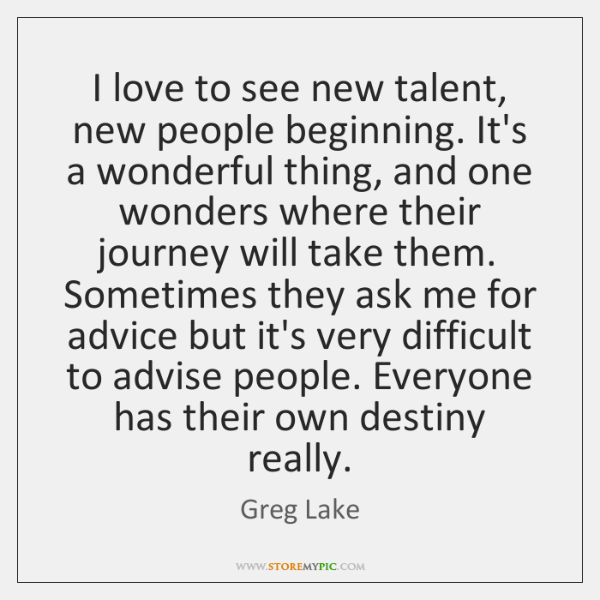 I love to see new talent, new people beginning. It's a wonderful ...