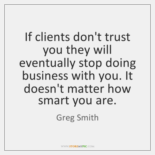 If clients don't trust you they will eventually stop doing business with ...
