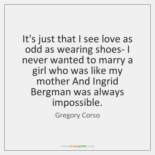 It's just that I see love as odd as wearing shoes- I ...