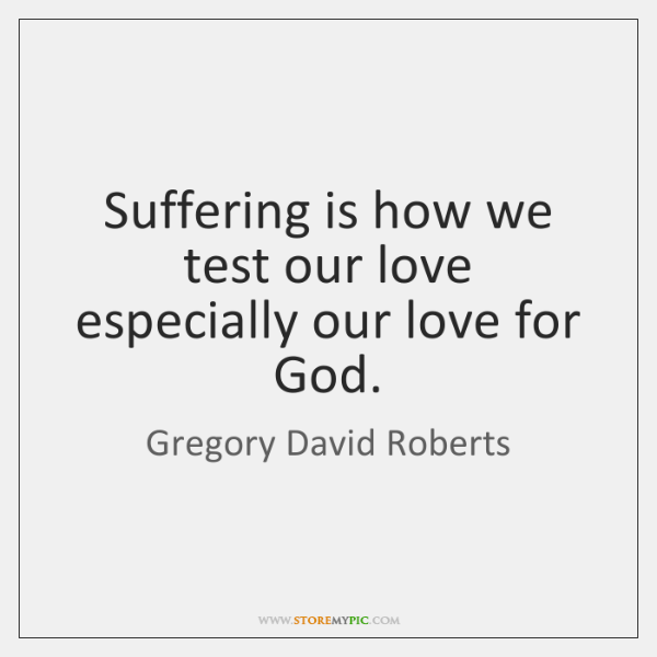 Suffering is how we test our love especially our love for God.