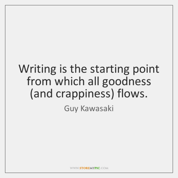 Writing is the starting point from which all goodness (and crappiness) flows.