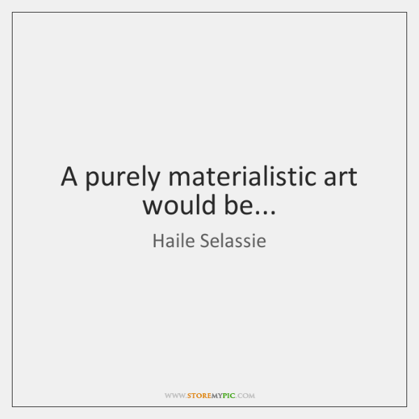 A purely materialistic art would be...