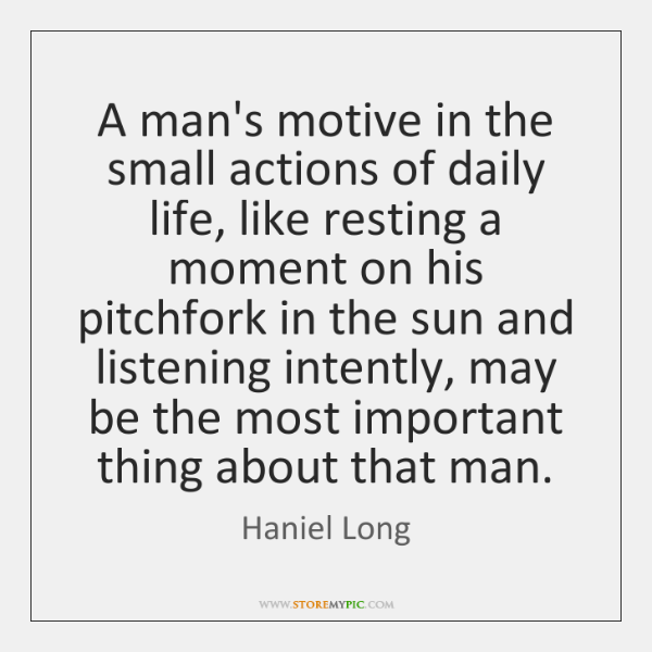 A man's motive in the small actions of daily life, like resting ...