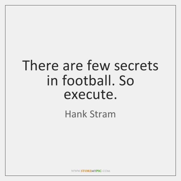 There are few secrets in football. So execute.