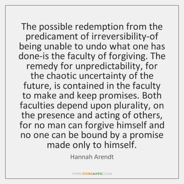 The possible redemption from the predicament of irreversibility-of being unable to undo ...