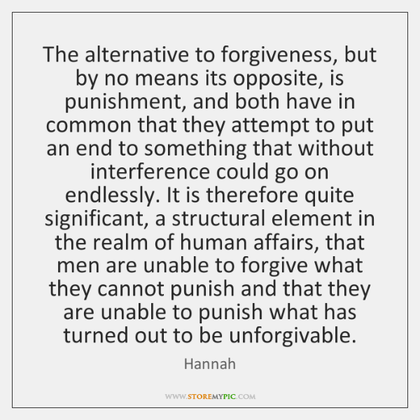 The alternative to forgiveness, but by no means its opposite, is punishment, ...