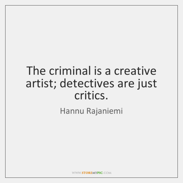 The criminal is a creative artist; detectives are just critics.