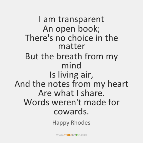 I am transparent   An open book;   There's no choice in the matter   ...