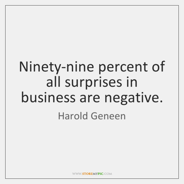 Ninety-nine percent of all surprises in business are negative.