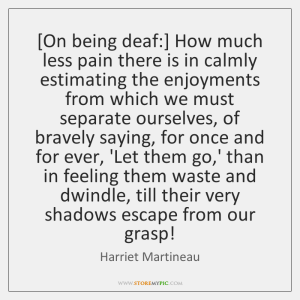 [On being deaf:] How much less pain there is in calmly estimating ...