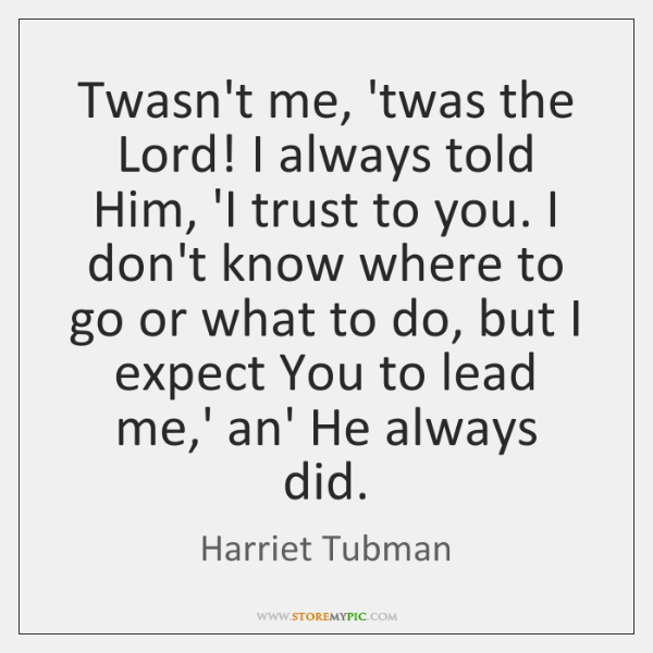Twasn't me, 'twas the Lord! I always told Him, 'I trust to ...
