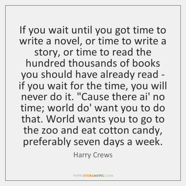 If you wait until you got time to write a novel, or ...