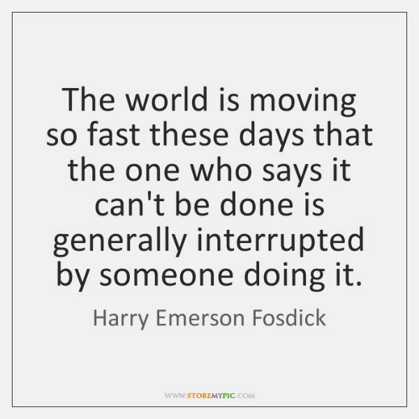 The world is moving so fast these days that the one who ...