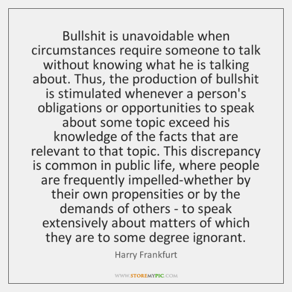 Bullshit is unavoidable when circumstances require someone to talk without knowing what ...