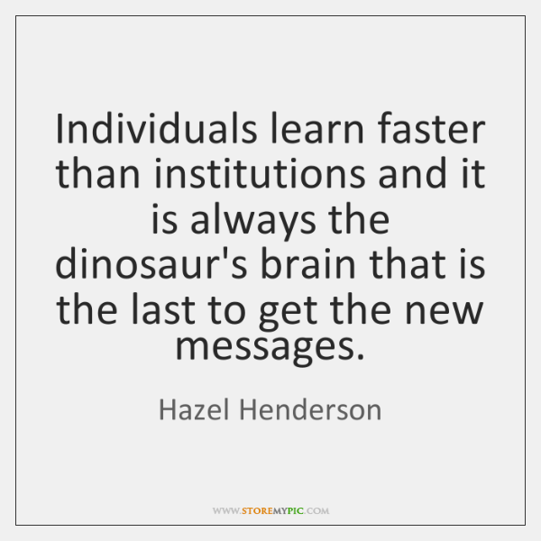 Individuals learn faster than institutions and it is always the dinosaur's brain ...
