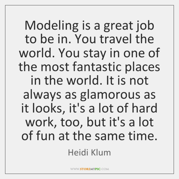 Modeling is a great job to be in. You travel the world. ...