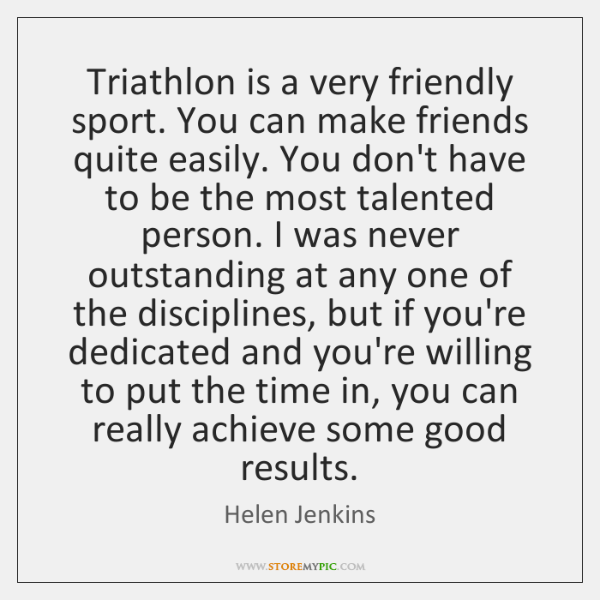 Triathlon is a very friendly sport. You can make friends quite easily. ...