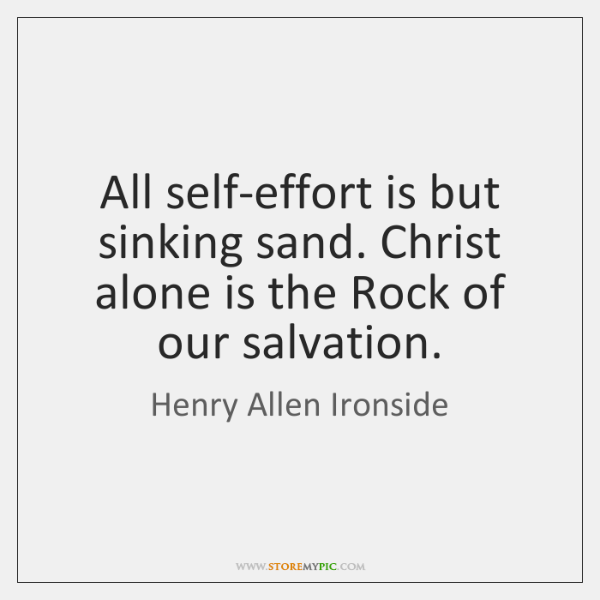 All self-effort is but sinking sand. Christ alone is the Rock of ...