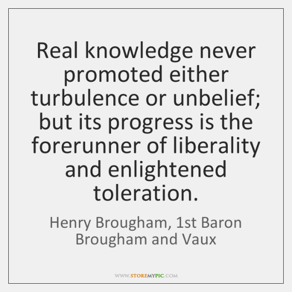 Real knowledge never promoted either turbulence or unbelief; but its progress is ...