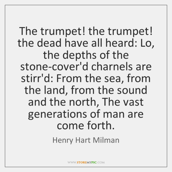 The trumpet! the trumpet! the dead have all heard: Lo, the depths ...