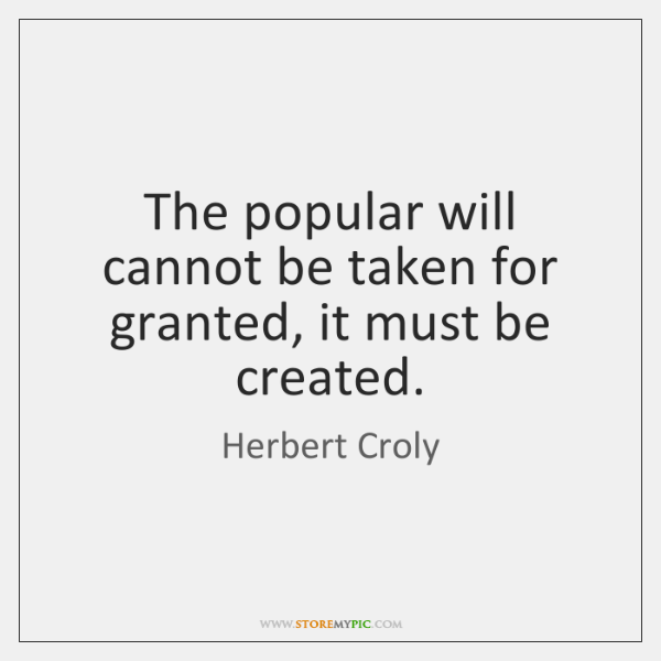 The popular will cannot be taken for granted, it must be created.