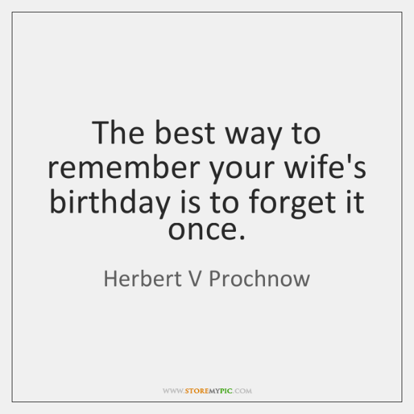 The best way to remember your wife's birthday is to forget it ...