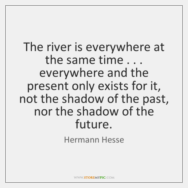 The river is everywhere at the same time . . . everywhere and the present ...