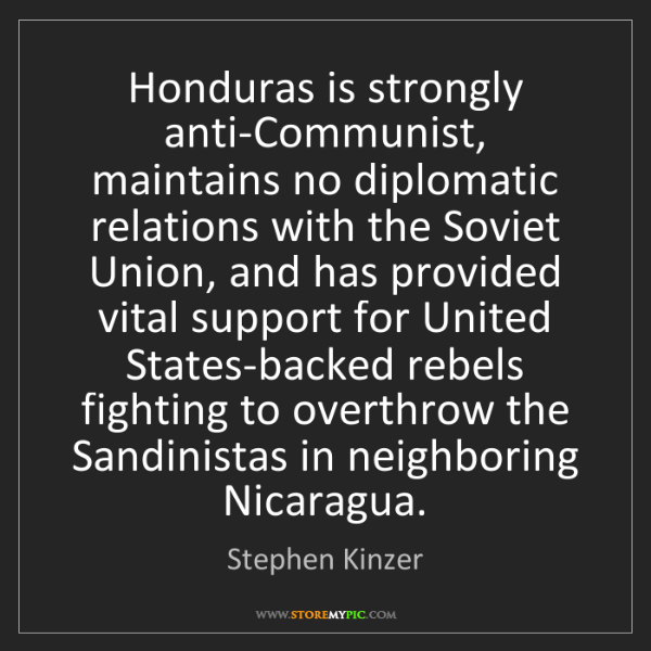 Stephen Kinzer: Honduras is strongly anti-Communist, maintains no diplomatic...