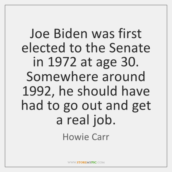 Joe Biden was first elected to the Senate in 1972 at age 30. Somewhere ...