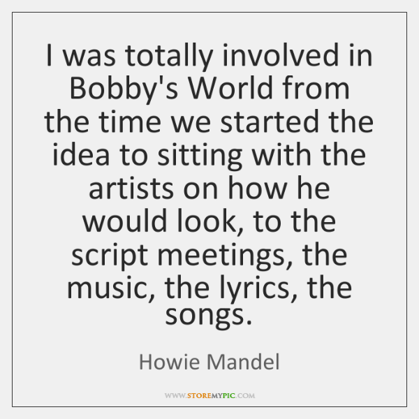I was totally involved in Bobby's World from the time we started ...
