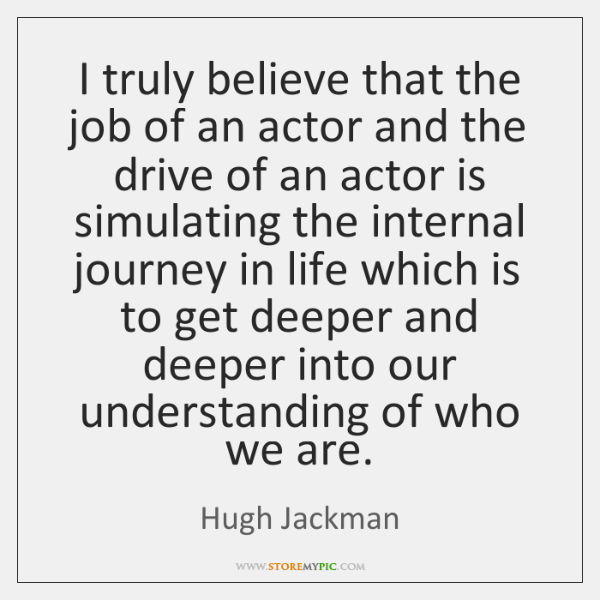 I truly believe that the job of an actor and the drive ...