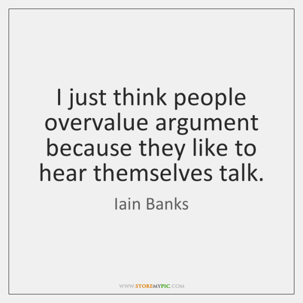 I just think people overvalue argument because they like to hear themselves ...