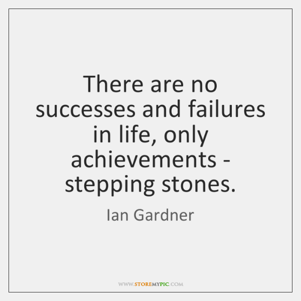 There are no successes and failures in life, only achievements - stepping ...
