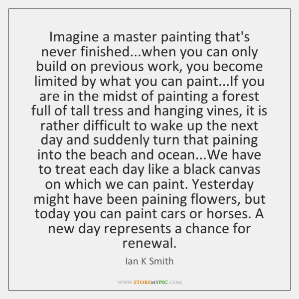 Imagine a master painting that's never finished...when you can only build ...