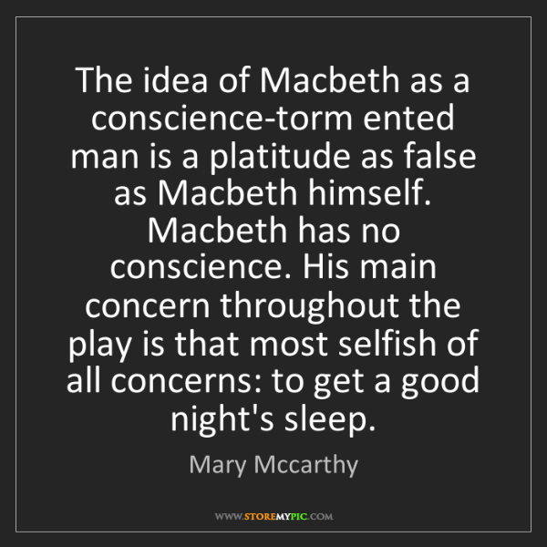 Mary Mccarthy: The idea of Macbeth as a conscience-torm ented man is...