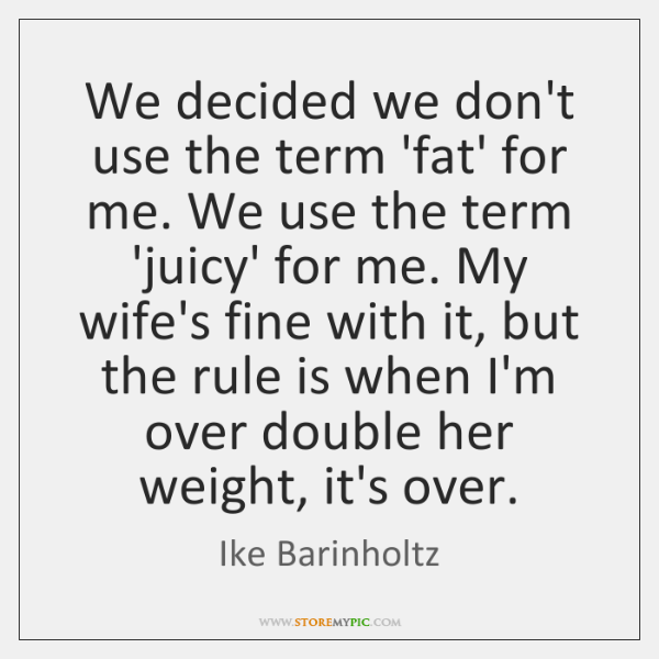 We decided we don't use the term 'fat' for me. We use ...