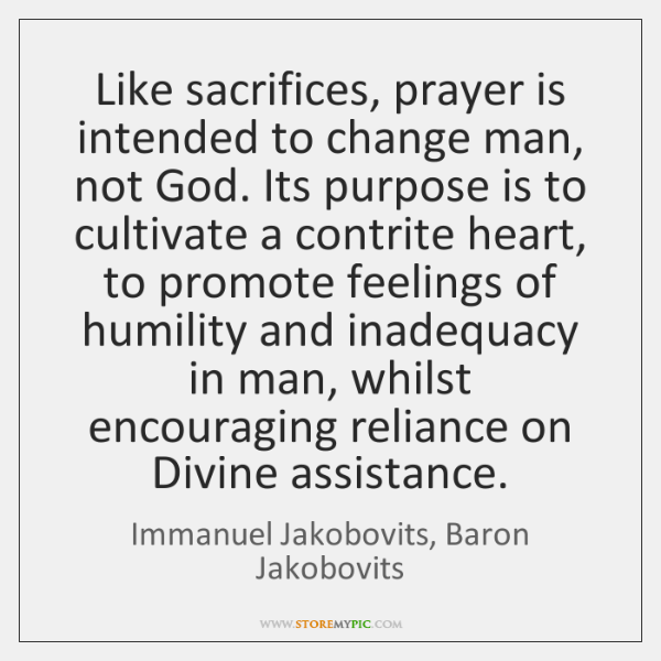 Like sacrifices, prayer is intended to change man, not God. Its purpose ...