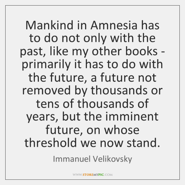 Mankind in Amnesia has to do not only with the past, like ...