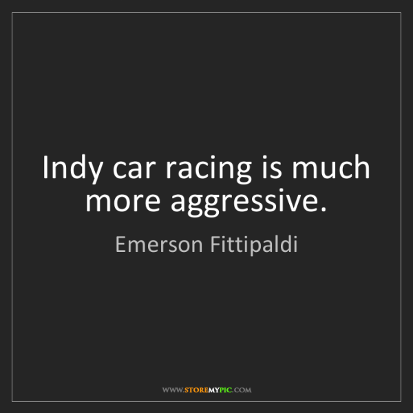 Emerson Fittipaldi: Indy car racing is much more aggressive.
