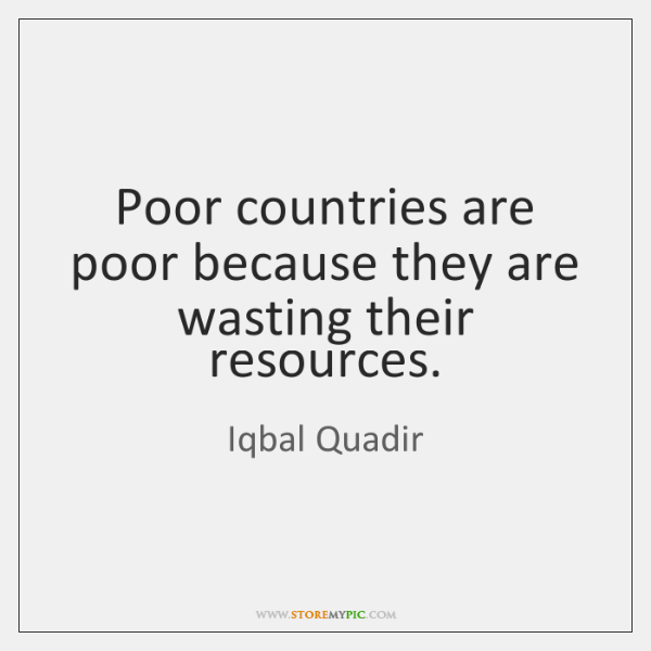 Poor countries are poor because they are wasting their resources.