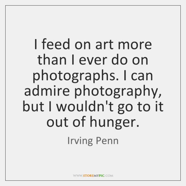 I feed on art more than I ever do on photographs. I ...
